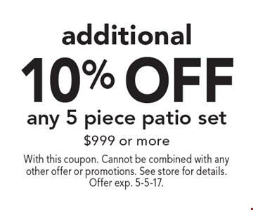 Additional 10% off any 5 piece patio set of $999 or more. With this coupon. Cannot be combined with any other offer or promotions. See store for details. Offer exp. 5-5-17.