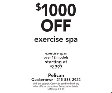 $1000 off exercise spa. Exercise spas over 12 models starting at $9,997. With this coupon. Cannot be combined with any other offer or promotions. See store for details. Offer exp. 5-5-17.