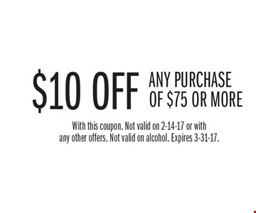 $10 OFF ANY PURCHASE OF $75 OR MORE. With this coupon. Not valid on 2-14-17 or with any other offers. Not valid on alcohol. Expires 3-31-17.