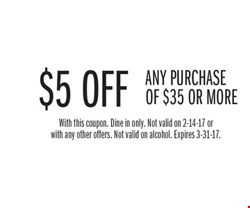 $5 OFF ANY PURCHASE OF $35 OR MORE. With this coupon. Dine in only. Not valid on 2-14-17 or with any other offers. Not valid on alcohol. Expires 3-31-17.