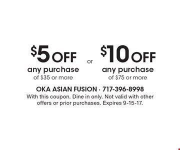 $5 Off any purchase of $35 or more OR $10 Off any purchase of $75 or more. With this coupon. Dine in only. Not valid with other offers or prior purchases. Expires 9-15-17.