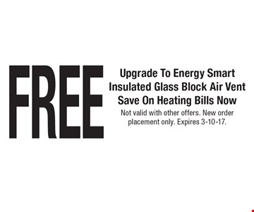 FREE Upgrade To Energy SmartInsulated Glass Block Air Vent Save On Heating Bills Now. Not valid with other offers. New order placement only. Expires 3-10-17.
