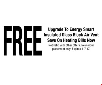 FREE Upgrade To Energy SmartInsulated Glass Block Air Vent Save On Heating Bills Now. Not valid with other offers. New order placement only. Expires 4-7-17.