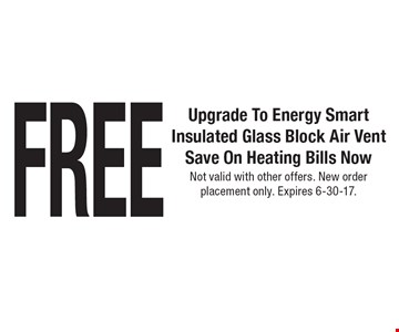 FREE Upgrade To Energy Smart Insulated Glass Block Air Vent Save On Heating Bills Now. Not valid with other offers. New order placement only. Expires 6-30-17.