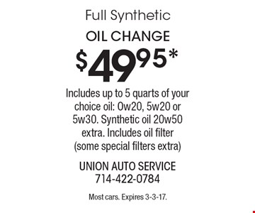 $49.95* Oil Change. Includes up to 5 quarts of your choice oil: Ow20, 5w20 or 5w30. Synthetic oil 20w50 extra. Includes oil filter (some special filters extra). Most cars. Expires 3-3-17.