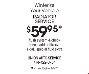 Winterize your vehicle. $59.95* radiator service flush system & check hoses, add antifreeze 1 gal., special fluid extra. Most cars. Expires 3-3-17.