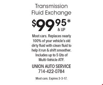 $99.95* Transmission Fluid Exchange. Most cars. Replaces nearly 100% of your vehicle's old dirty fluid with clean fluid to help it run & shift smoother. Includes up to 5 Qts of Multi-Vehicle ATF. Most cars. Expires 3-3-17.