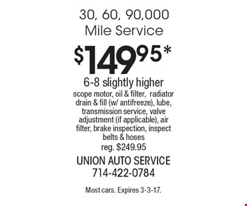 $149.95* 30, 60, 90,000 Mile Service 6-8 slightly higher. Scope motor, oil & filter, radiator drain & fill (w/ antifreeze), lube, transmission service, valve adjustment (if applicable), air filter, brake inspection, inspect belts & hoses. Reg. $249.95. Most cars. Expires 3-3-17.