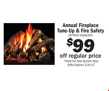 Annual Fireplace Tune-Up & Fire Safety 20 Point Inspection $99 off regular price. *Valid For One System Only. Offer Expires 3-24-17.