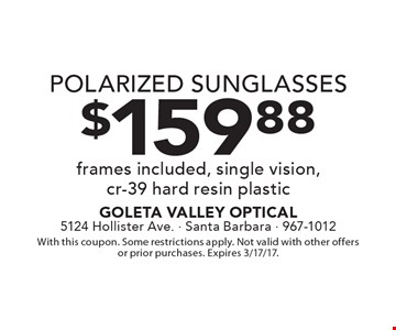 $159.88 POLARIZED SUNGLASSES. Frames included, single vision,cr-39 hard resin plastic. With this coupon. Some restrictions apply. Not valid with other offers or prior purchases. Expires 3/17/17.