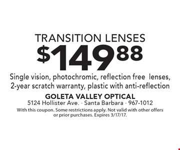 $149.88 TRANSITION LENSES. Single vision, photochromic, reflection free lenses, 2-year scratch warranty, plastic with anti-reflection. With this coupon. Some restrictions apply. Not valid with other offers or prior purchases. Expires 3/17/17.