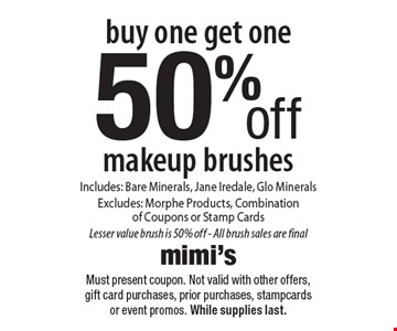 Buy one, get one 50% off – makeup brushes Includes: Bare Minerals, Jane Iredale, Glo Minerals. Excludes: Morphe Products, Combination of Coupons or Stamp Cards. Lesser value brush is 50% off - All brush sales are final. Must present coupon. Not valid with other offers, gift card purchases, prior purchases, stampcards or event promos. While supplies last.