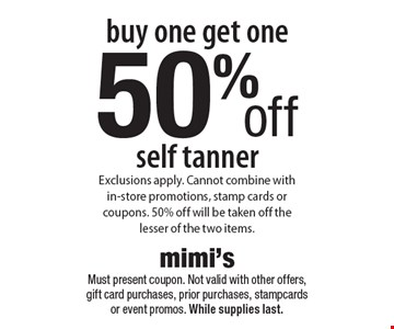 Buy one get one 50% off self tanner. Exclusions apply. Cannot combine with in-store promotions, stamp cards or coupons. 50% off will be taken off the lesser of the two items. Must present coupon. Not valid with other offers, gift card purchases, prior purchases, stamp cards or event promos. While supplies last.