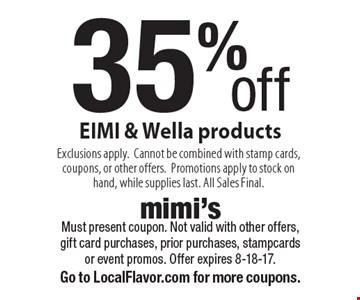 35% off EIMI & Wella products Exclusions apply.Cannot be combined with stamp cards, coupons, or other offers.Promotions apply to stock on hand, while supplies last. All Sales Final.. Must present coupon. Not valid with other offers, gift card purchases, prior purchases, stampcards or event promos. Offer expires 8-18-17.Go to LocalFlavor.com for more coupons.