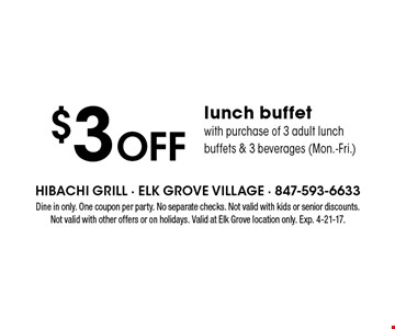 $3 off lunch buffet with purchase of 3 adult lunch buffets & 3 beverages (Mon.-Fri.). Dine in only. One coupon per party. No separate checks. Not valid with kids or senior discounts. Not valid with other offers or on holidays. Valid at Elk Grove location only. Exp. 4-21-17.