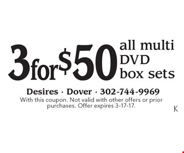 3 for $50 all multi DVD box sets. With this coupon. Not valid with other offers or prior purchases. Offer expires 3-17-17.