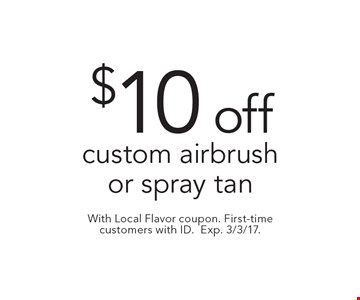 $10 off custom airbrush or spray tan. With Local Flavor coupon. First-time customers with ID. Exp. 3/3/17.