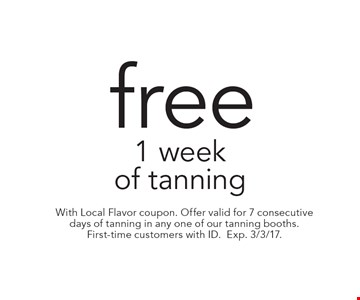 Free 1 week of tanning. With Local Flavor coupon. Offer valid for 7 consecutive days of tanning in any one of our tanning booths. First-time customers with ID. Exp. 3/3/17.