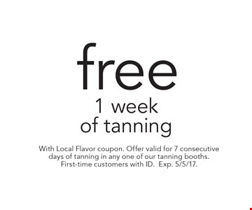 Free 1 week of tanning. With Local Flavor coupon. Offer valid for 7 consecutive days of tanning in any one of our tanning booths. First-time customers with ID. Exp. 5/5/17.