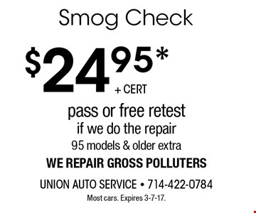 $24.95* Smog Check. Pass or free retest if we do the repair. 95 models & older extra. We repair gross polluters. Most cars. Expires 3-7-17.