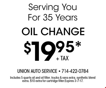 $19.95* Oil Change. Includes 5 quarts oil and oil filter. Trucks & vans extra. Synthetic blend extra. $10 extra for cartridge filter. Expires 3-7-17.