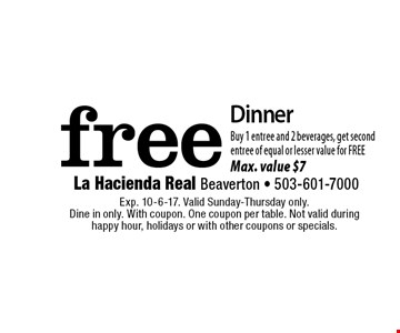 free Dinner. Buy 1 entree and 2 beverages, get second entree of equal or lesser value for FREE Max. value $7. Exp. 10-6-17. Valid Sunday-Thursday only. Dine in only. With coupon. One coupon per table. Not valid during happy hour, holidays or with other coupons or specials.