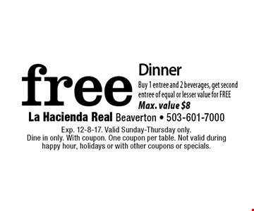 Free Dinner. Buy 1 entree and 2 beverages, get second entree of equal or lesser value for FREE. Max. value $8. Exp. 12-8-17. Valid Sunday-Thursday only. Dine in only. With coupon. One coupon per table. Not valid during happy hour, holidays or with other coupons or specials.