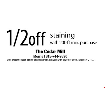 1/2off staining with 200 ft min. purchase. Must present coupon at time of appointment. Not valid with any other offers. Expires 4-21-17.