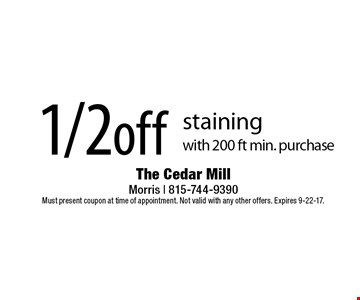 1/2off staining with 200 ft min. purchase. Must present coupon at time of appointment. Not valid with any other offers. Expires 9-22-17.