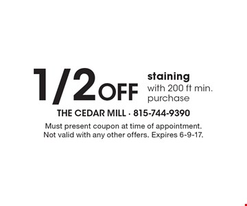 1/2 Off staining with 200 ft min. purchase. Must present coupon at time of appointment. Not valid with any other offers. Expires 6-9-17.