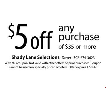 $5 off any purchase of $35 or more. With this coupon. Not valid with other offers or prior purchases. Coupon cannot be used on specially priced scooters. Offer expires 12-8-17.