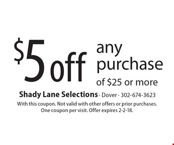 $5 off any purchase of $25 or more. With this coupon. Not valid with other offers or prior purchases. One coupon per visit. Offer expires 2-2-18.