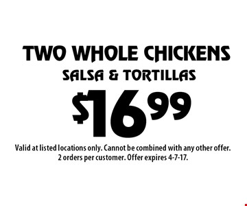 $16.99 two whole chickens. salsa & tortillas. Valid at listed locations only. Cannot be combined with any other offer. 2 orders per customer. Offer expires 4-7-17.