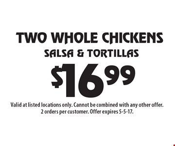 $16.99 Two Whole Chickens, Salsa & Tortillas. Valid at listed locations only. Cannot be combined with any other offer. 2 orders per customer. Offer expires 5-5-17.