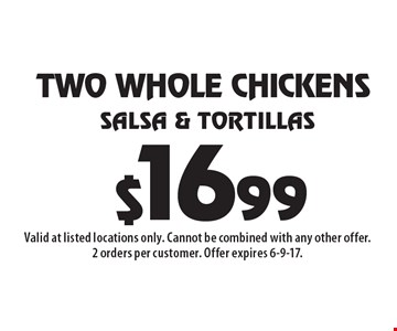 TWO WHOLE CHICKENS Salsa & Tortillas $16.99. Valid at listed locations only. Cannot be combined with any other offer. 2 orders per customer. Offer expires 6-9-17.