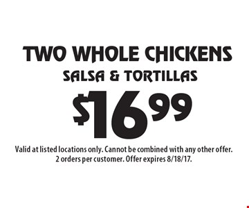 $16.99 TWO WHOLE CHICKENS Salsa & Tortillas. Valid at listed locations only. Cannot be combined with any other offer. 2 orders per customer. Offer expires 8/18/17.