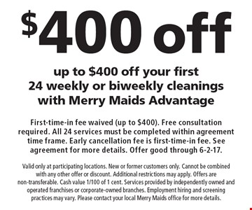 Up to $400 off your first 24 weekly or biweekly cleanings with Merry Maids Advantage. First-time-in fee waived (up to $400). Free consultation required. All 24 services must be completed within agreement time frame. Early cancellation fee is first-time-in fee. See agreement for more details. Offer good through 6-2-17. Valid only at participating locations. New or former customers only. Cannot be combined with any other offer or discount. Additional restrictions may apply. Offers are non-transferable. Cash value 1/100 of 1 cent. Services provided by independently owned and operated franchises or corporate-owned branches. Employment hiring and screening practices may vary. Please contact your local Merry Maids office for more details.