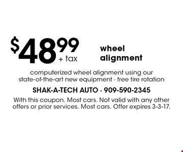 $48.99 wheel alignment. Computerized wheel alignment using our state-of-the-art new equipment - free tire rotation. With this coupon. Most cars. Not valid with any other offers or prior services. Most cars. Offer expires 3-3-17.