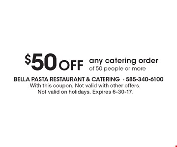 $50 Off any catering order of 50 people or more. With this coupon. Not valid with other offers. Not valid on holidays. Expires 6-30-17.
