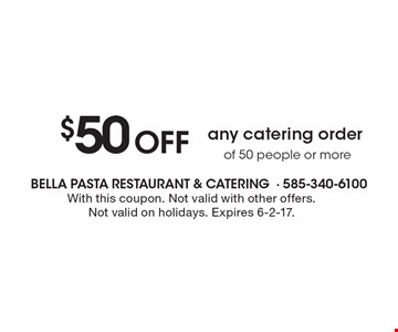 $50 Off any catering order of 50 people or more. With this coupon. Not valid with other offers. Not valid on holidays. Expires 6-2-17.