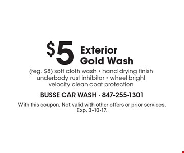 $5 Exterior Gold Wash (reg. $8). Soft cloth wash, hand drying finish, underbody rust inhibitor, wheel bright, velocity clean coat protection. With this coupon. Not valid with other offers or prior services. Exp. 3-10-17.