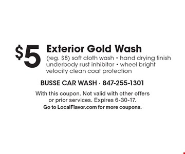 $5 exterior gold wash (reg. $8). Soft cloth wash, hand drying finish, underbody rust inhibitor, wheel bright, velocity clean coat protection. With this coupon. Not valid with other offers or prior services. Expires 6-30-17. Go to LocalFlavor.com for more coupons.