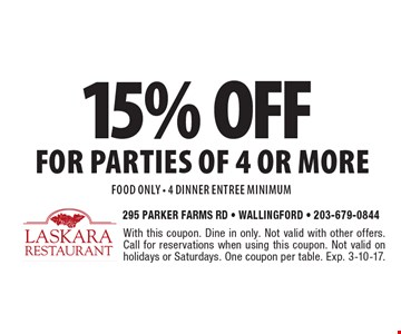 15% off for parties of 4 or more food only - 4 dinner entree minimum. With this coupon. Dine in only. Not valid with other offers. Call for reservations when using this coupon. Not valid on holidays or Saturdays. One coupon per table. Exp. 3-10-17.