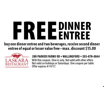 free dinner entree buy one dinner entree and two beverages, receive second dinner entree of equal or lesser value free - max. discount $15.00. With this coupon. Dine in only. Not valid with other offers. Not valid on holidays or Saturdays. One coupon per table. Offer expires 4/14/17.