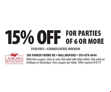 15% off for parties of 6 or more food only - 4 dinner entree minimum. With this coupon. Dine in only. Not valid with other offers. Not valid on holidays or Saturdays. One coupon per table. Offer expires 8/4/17.