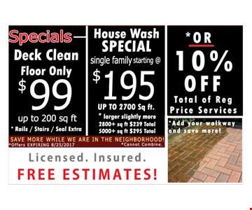 Deck Clean $99 Floor Only up to 200 sq. ft.. *rails/stairs/seal extra. House Wash Special Starting At $195 single family, up to 2700 sq. ft. *larger slightly more: 2800+ sq. ft. $239 total, 5000+ sq. ft. $295 total *OR 10% Off total of all reg. price services *add your walkway and save more!