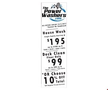 House Wash (single family) starting at $195 - up to 2700 sq ft - 2800 sq ft = $239 - 5000 sq ft= $295. Deck Clean (floor only)  $99 up to 200 sq ft - rails/stairs/seal extra OR or Choose 10% off total - Off regular priced services. All offers expire 12/05/17 - Cannot Be Combined.