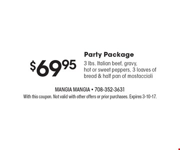 Party Package $69.95. 3 lbs. Italian beef, gravy, hot or sweet peppers, 3 loaves of bread & half pan of mostaccioli. With this coupon. Not valid with other offers or prior purchases. Expires 3-10-17.