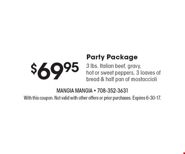 Party package $69.95 3 lbs. Italian beef, gravy, hot or sweet peppers, 3 loaves of bread & half pan of mostaccioli. With this coupon. Not valid with other offers or prior purchases. Expires 6-30-17.
