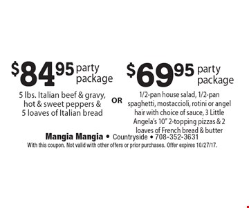 $84.95 party package: 5 lbs. Italian beef & gravy, hot & sweet peppers & 5 loaves of Italian bread. $69.95 party package: 1/2-pan house salad, 1/2-pan spaghetti, mostaccioli, rotini or angel hair with choice of sauce, 3 Little Angela's 10